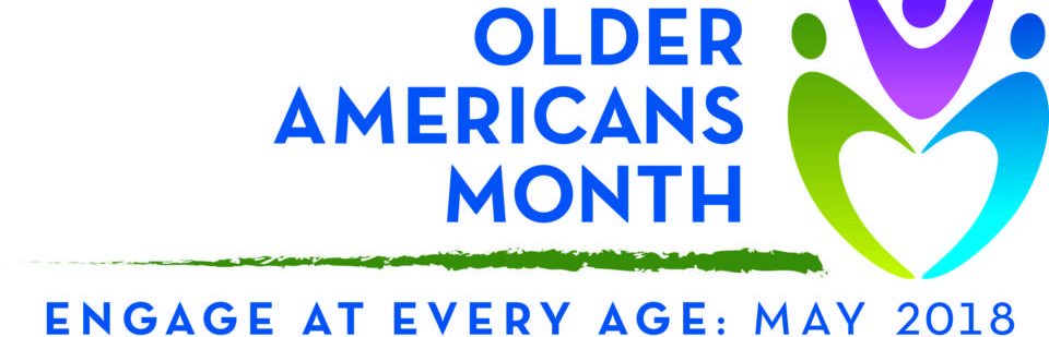 OLDER AMERICANS MONTH 2018:  ENGAGE AT EVERY AGE